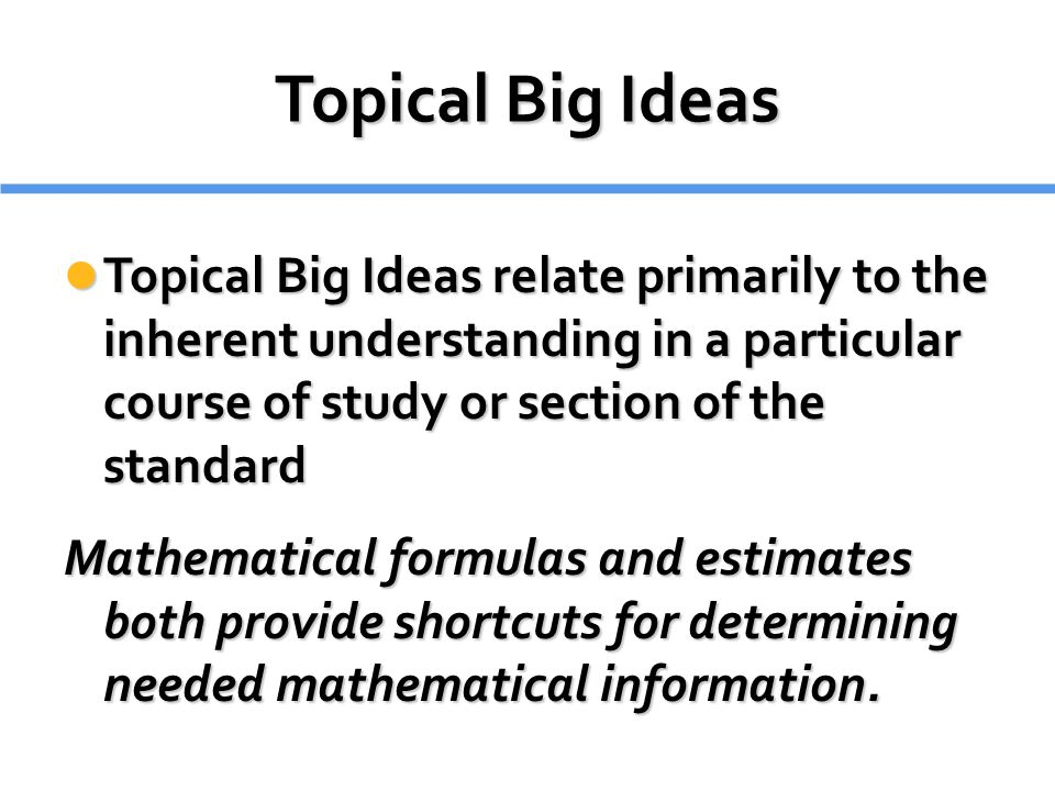Topical Big Ideas Topical Big Ideas relate primarily to the inherent understanding in a particular course of study or section of the standard.