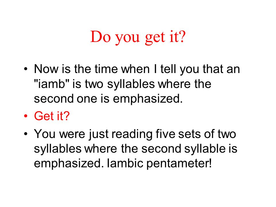 Do you get it Now is the time when I tell you that an iamb is two syllables where the second one is emphasized.