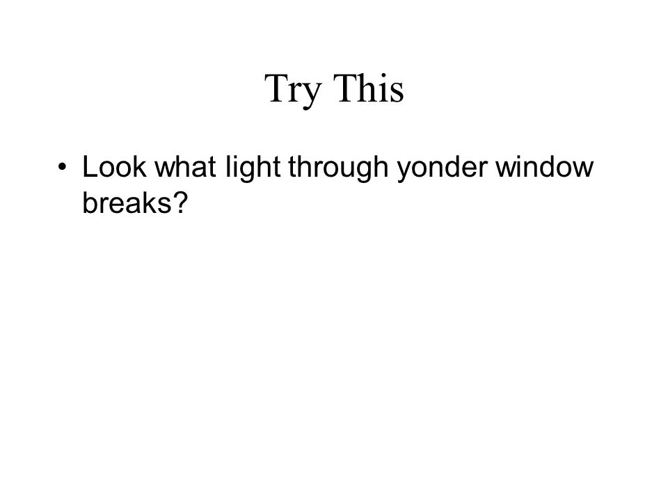 Try This Look what light through yonder window breaks