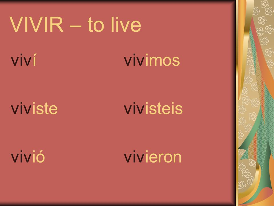 VIVIR – to live viví viviste vivió vivimos vivisteis vivieron