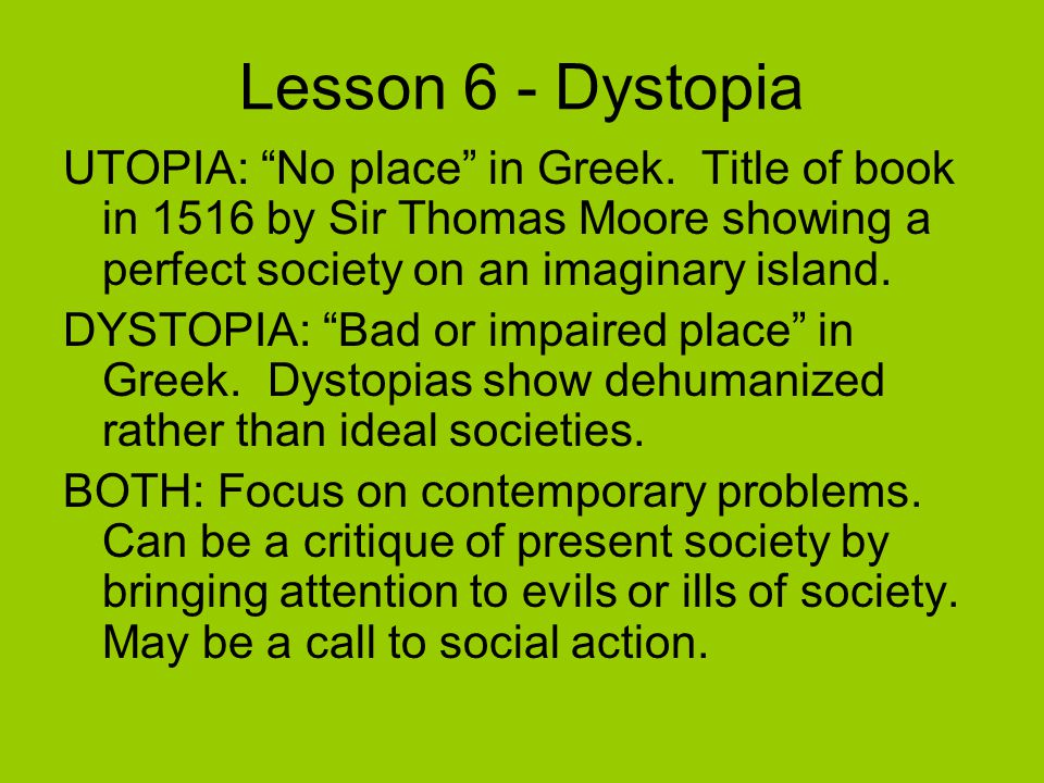 Lesson 6 - Dystopia UTOPIA: No place in Greek. Title of book in 1516 by Sir Thomas Moore showing a perfect society on an imaginary island.