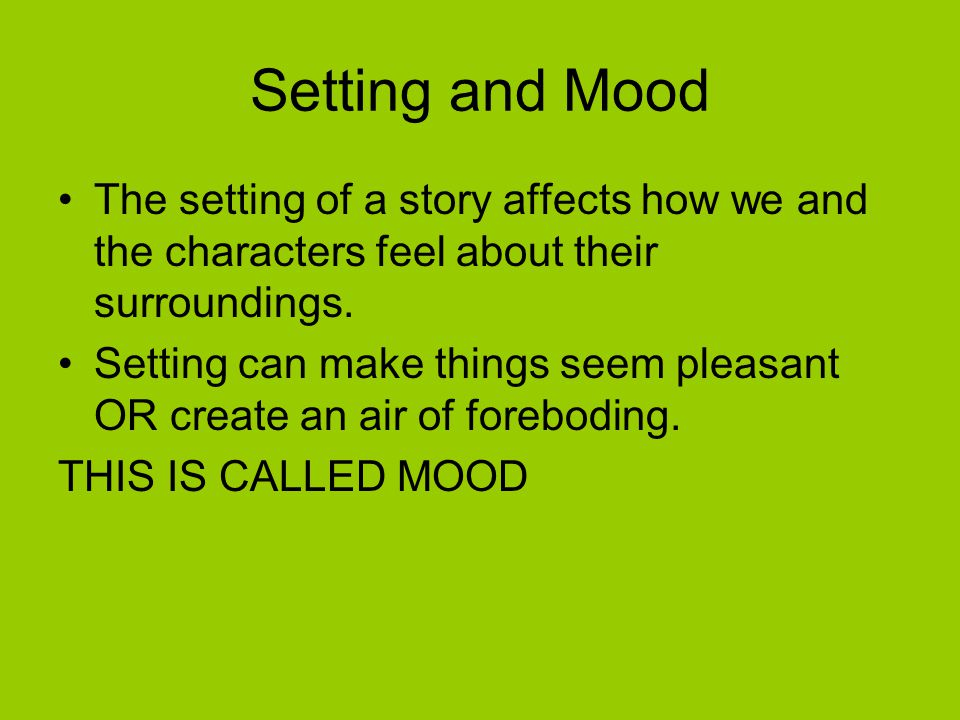 Setting and Mood The setting of a story affects how we and the characters feel about their surroundings.