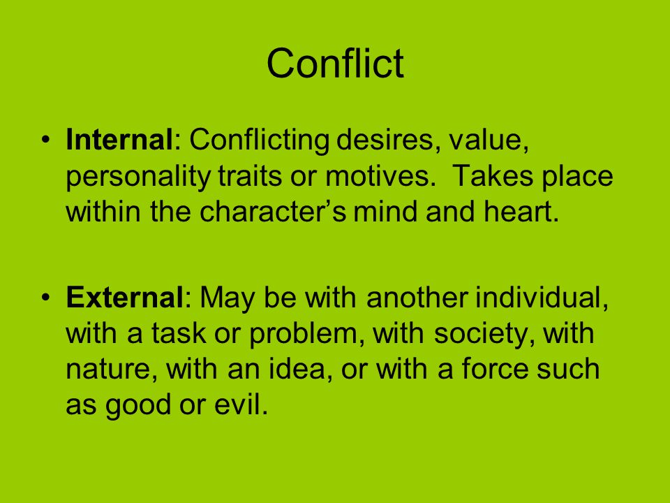 Conflict Internal: Conflicting desires, value, personality traits or motives. Takes place within the character's mind and heart.