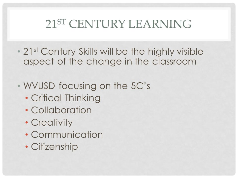 21st Century Learning 21st Century Skills will be the highly visible aspect of the change in the classroom.