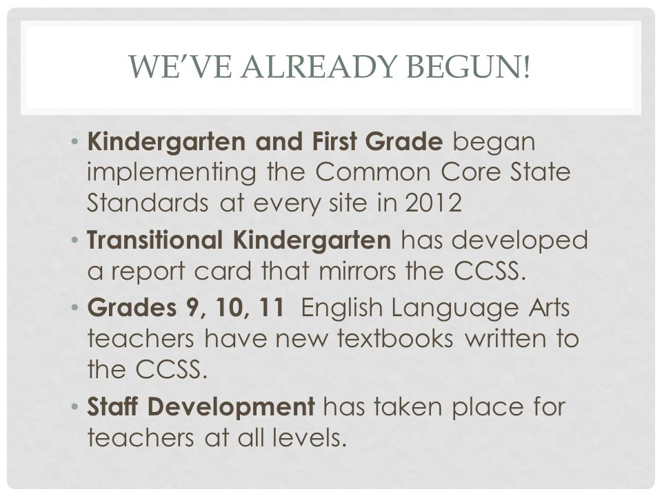 We've already begun! Kindergarten and First Grade began implementing the Common Core State Standards at every site in 2012.