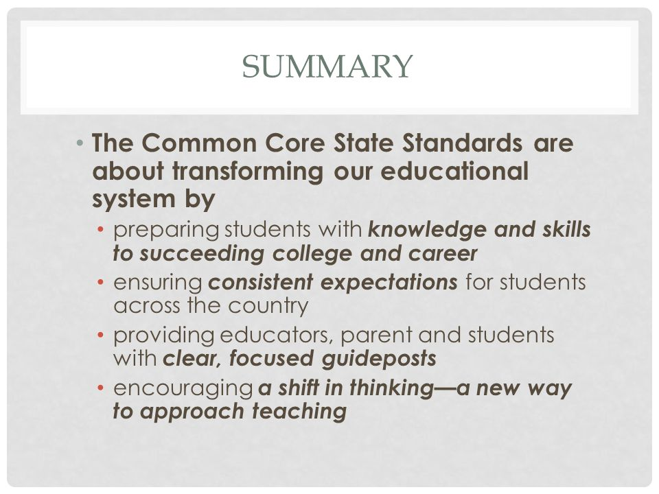 Summary The Common Core State Standards are about transforming our educational system by.
