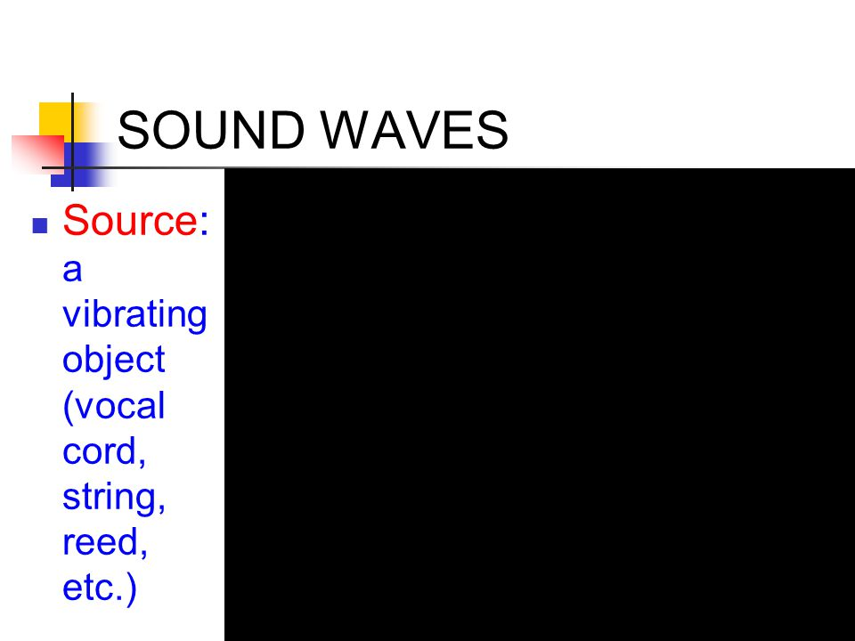 SOUND WAVES Source: a vibrating object (vocal cord, string, reed, etc.)