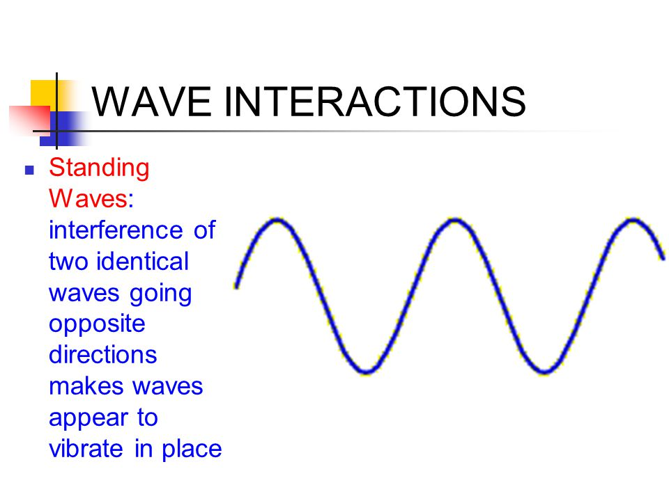WAVE INTERACTIONS Standing Waves: interference of two identical waves going opposite directions makes waves appear to vibrate in place.