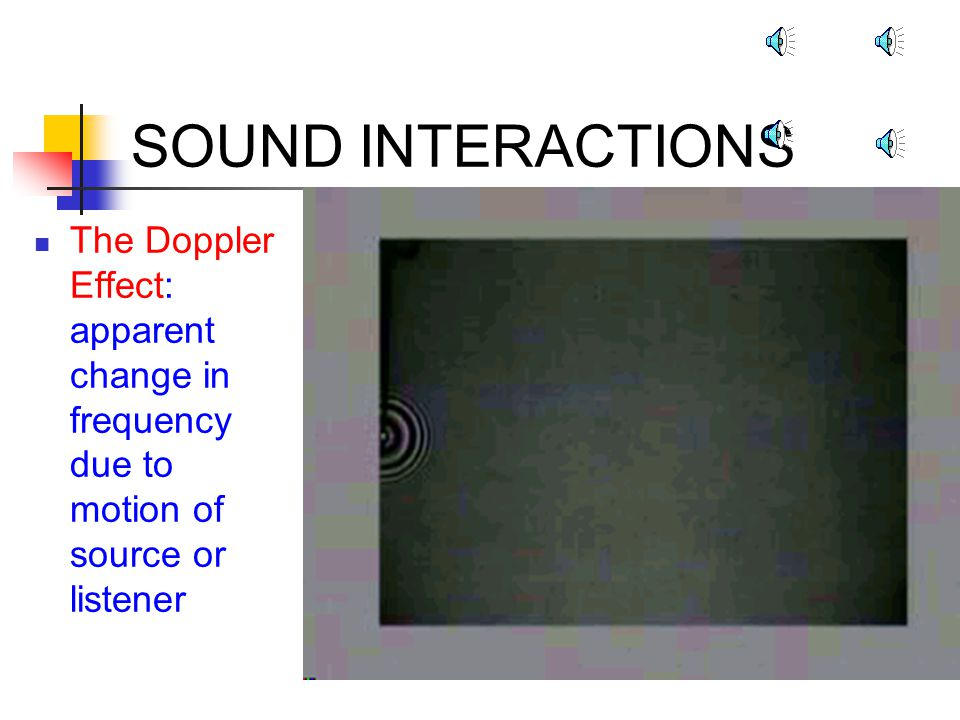 SOUND INTERACTIONS The Doppler Effect: apparent change in frequency due to motion of source or listener.