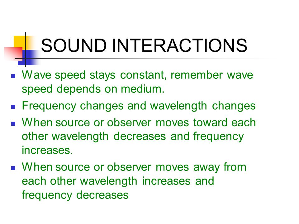 SOUND INTERACTIONS Wave speed stays constant, remember wave speed depends on medium. Frequency changes and wavelength changes.