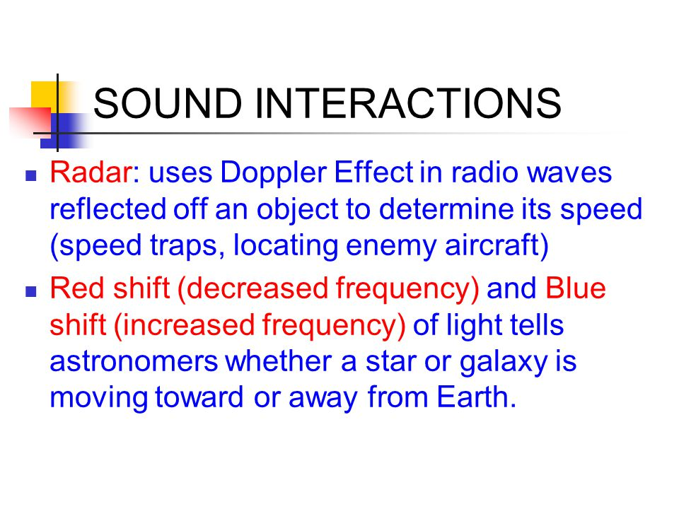 SOUND INTERACTIONS Radar: uses Doppler Effect in radio waves reflected off an object to determine its speed (speed traps, locating enemy aircraft)