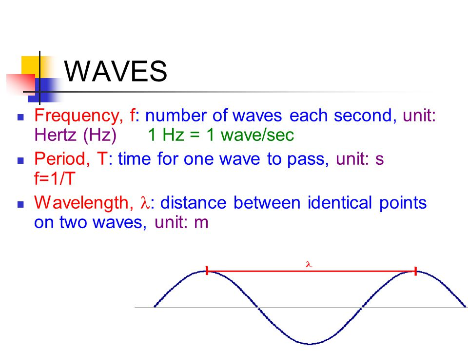 WAVES Frequency, f: number of waves each second, unit: Hertz (Hz) 1 Hz = 1 wave/sec. Period, T: time for one wave to pass, unit: s f=1/T.