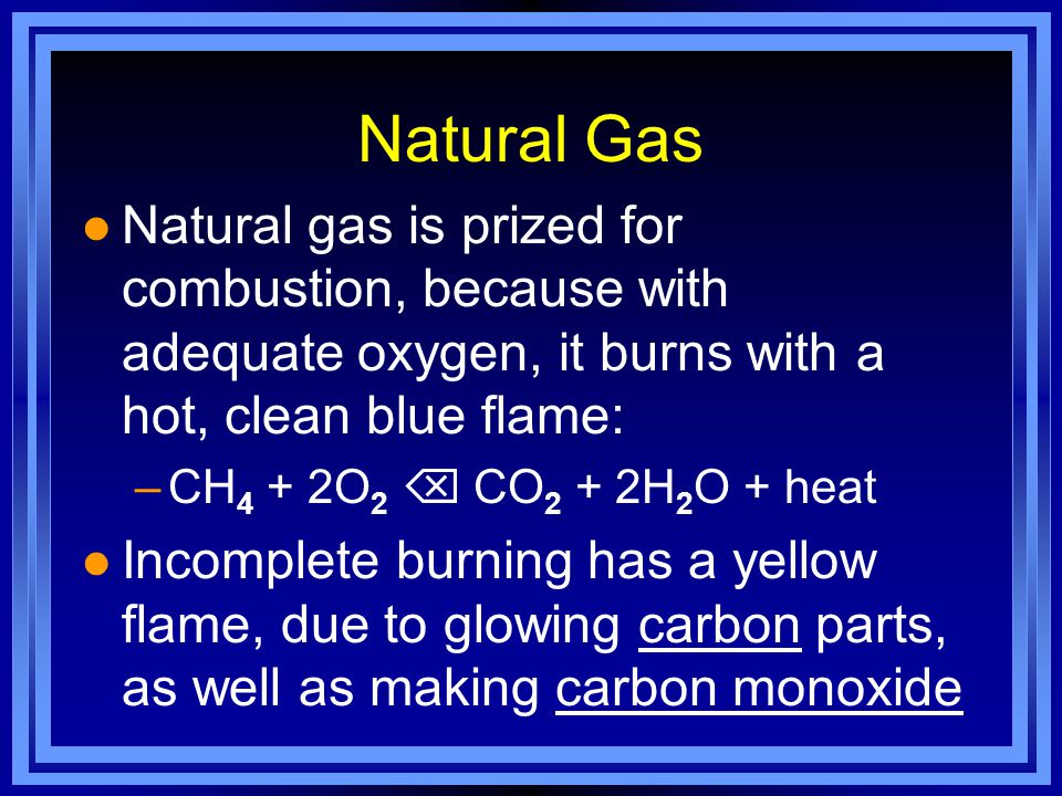 Natural Gas Natural gas is prized for combustion, because with adequate oxygen, it burns with a hot, clean blue flame: