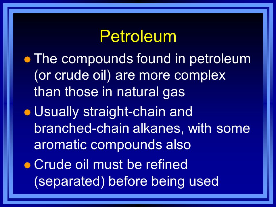 Petroleum The compounds found in petroleum (or crude oil) are more complex than those in natural gas.