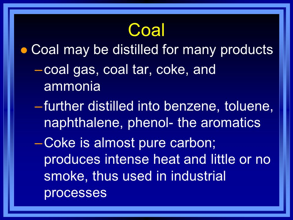 Coal Coal may be distilled for many products