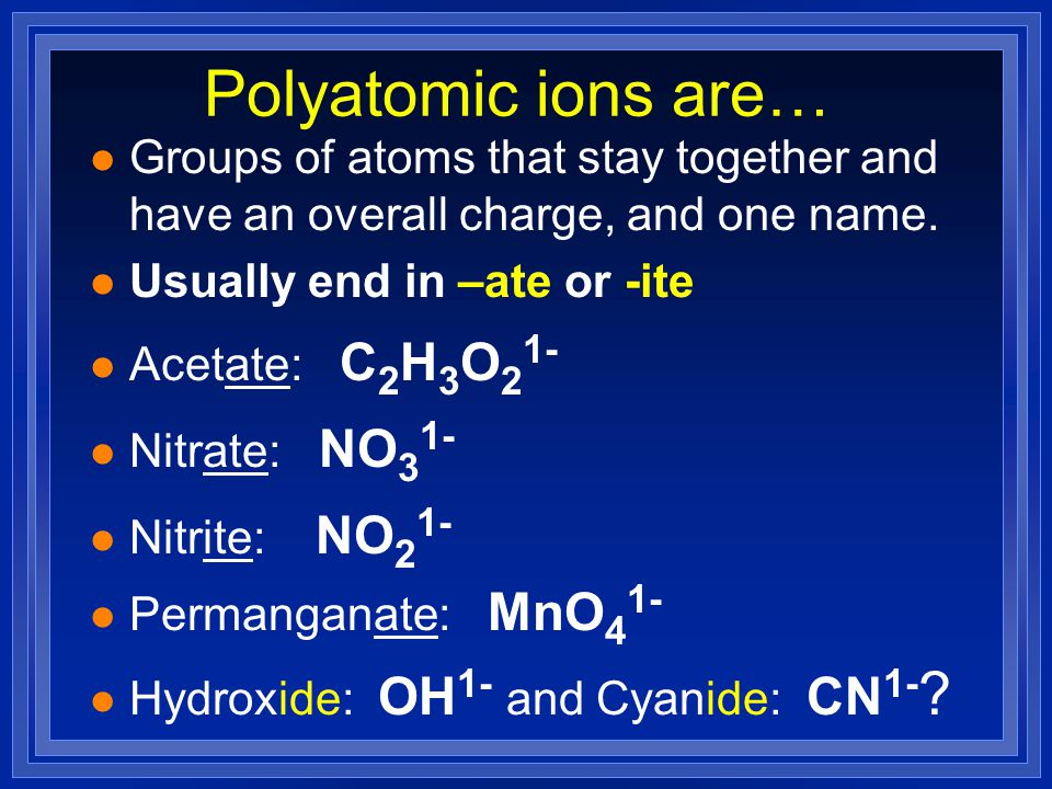 Polyatomic ions are… Groups of atoms that stay together and have an overall charge, and one name. Usually end in –ate or -ite.
