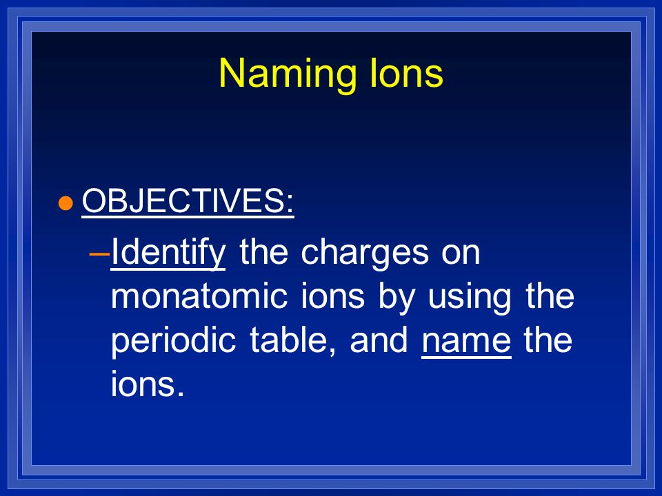 Naming Ions OBJECTIVES: Identify the charges on monatomic ions by using the periodic table, and name the ions.