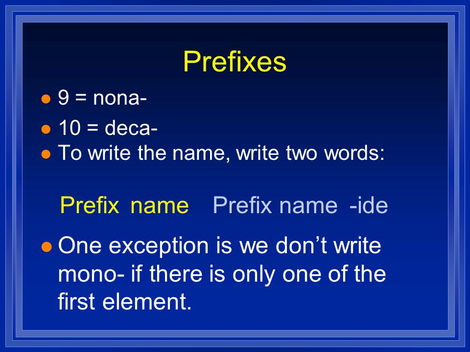 Prefixes 9 = nona- 10 = deca- To write the name, write two words: One exception is we don't write mono- if there is only one of the first element.