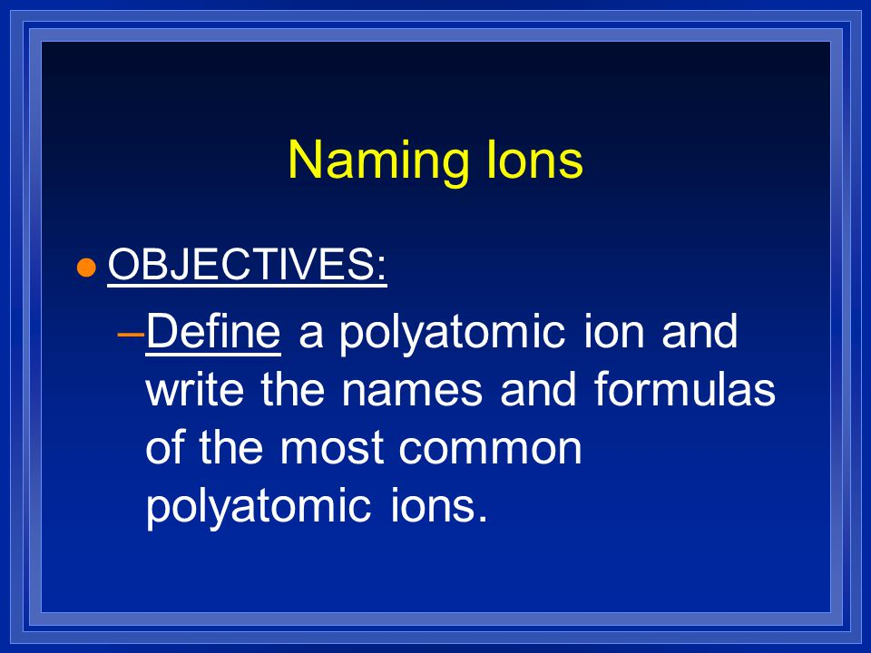 Naming Ions OBJECTIVES: Define a polyatomic ion and write the names and formulas of the most common polyatomic ions.
