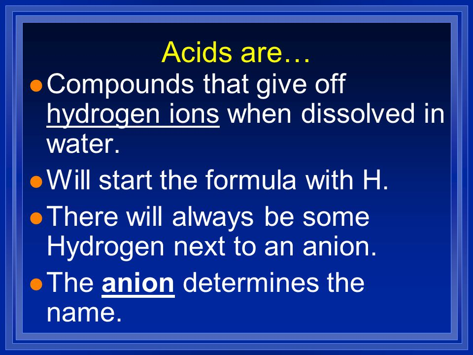Acids are… Compounds that give off hydrogen ions when dissolved in water. Will start the formula with H.