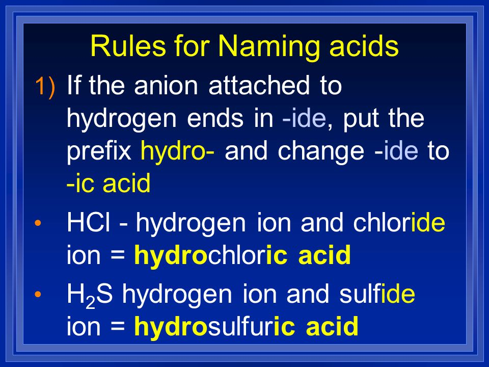 Rules for Naming acids If the anion attached to hydrogen ends in -ide, put the prefix hydro- and change -ide to -ic acid.