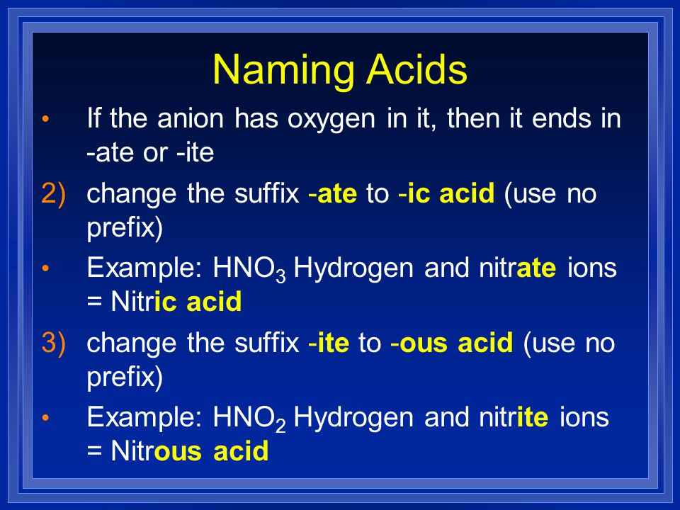 Naming Acids If the anion has oxygen in it, then it ends in -ate or -ite. change the suffix -ate to -ic acid (use no prefix)