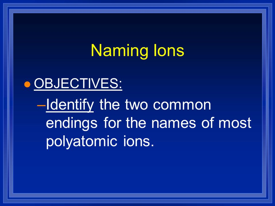 Naming Ions OBJECTIVES: Identify the two common endings for the names of most polyatomic ions.