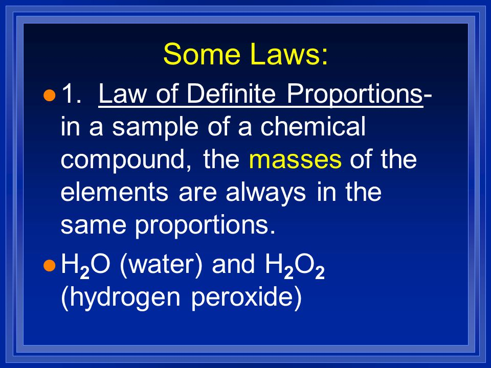 Some Laws: 1. Law of Definite Proportions- in a sample of a chemical compound, the masses of the elements are always in the same proportions.