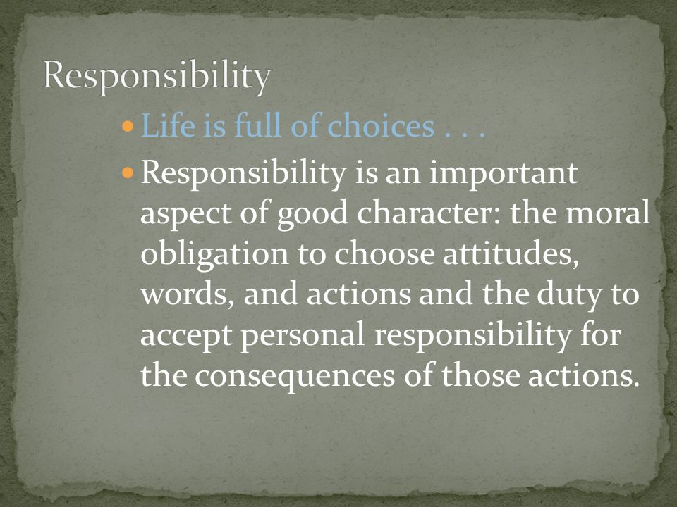 Responsibility Life is full of choices . . .