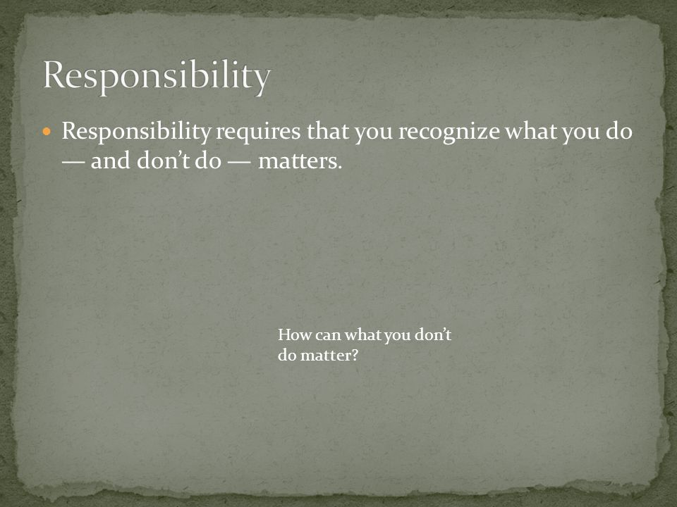 Responsibility Responsibility requires that you recognize what you do — and don't do — matters.