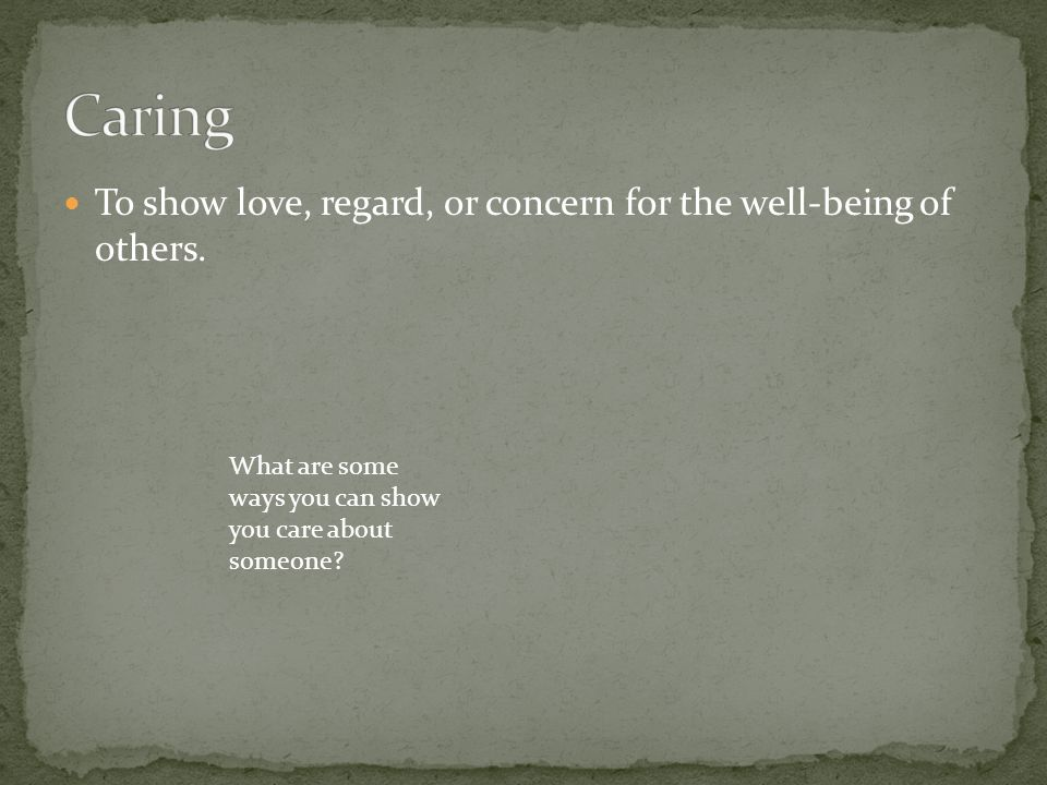 Caring To show love, regard, or concern for the well-being of others.