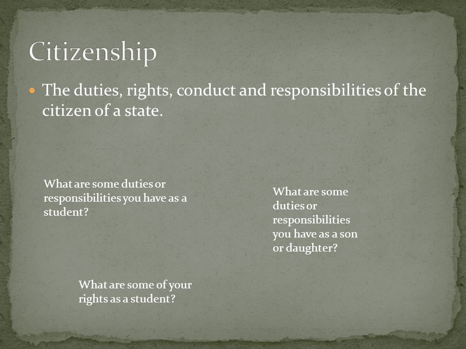 Citizenship The duties, rights, conduct and responsibilities of the citizen of a state.