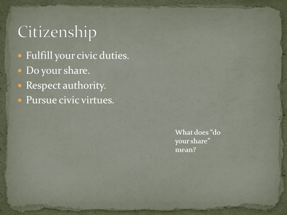Citizenship Fulfill your civic duties. Do your share.