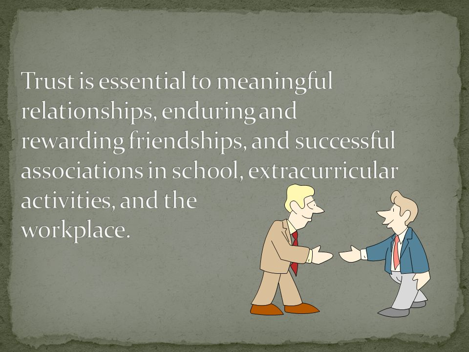 Trust is essential to meaningful relationships, enduring and rewarding friendships, and successful associations in school, extracurricular activities, and the workplace.