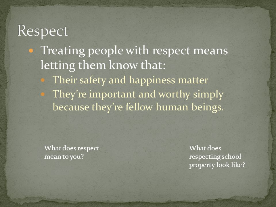 Respect Treating people with respect means letting them know that:
