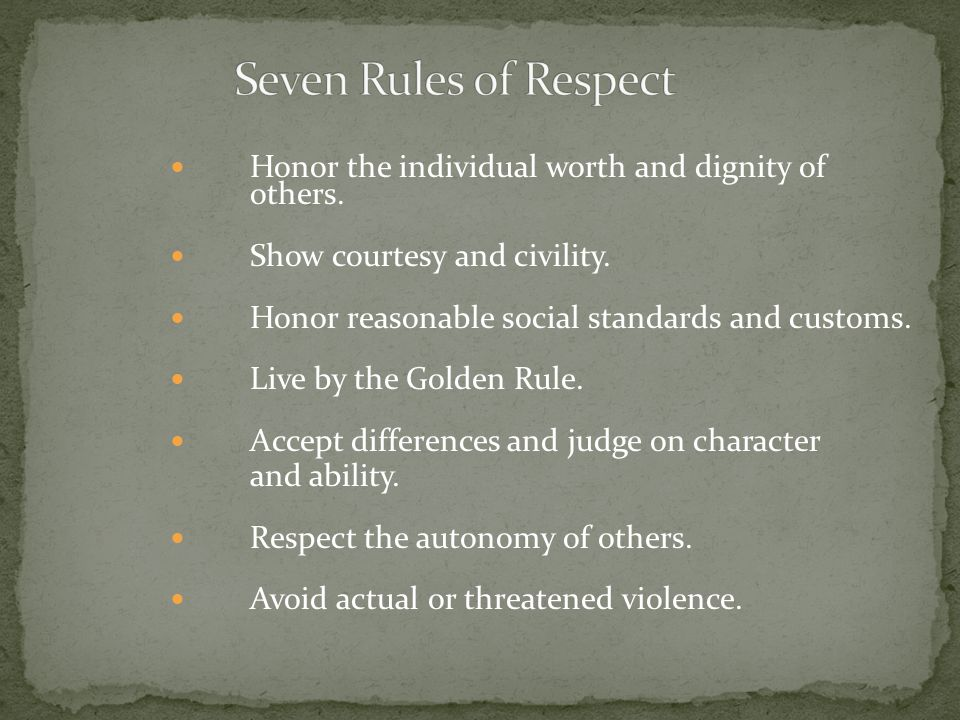 Seven Rules of Respect Honor the individual worth and dignity of others. Show courtesy and civility.
