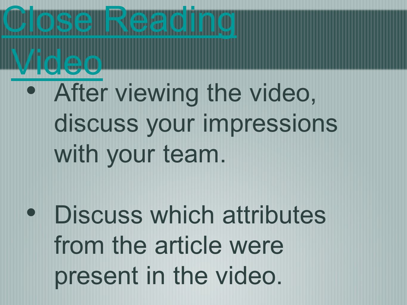 Close Reading Video After viewing the video, discuss your impressions with your team.