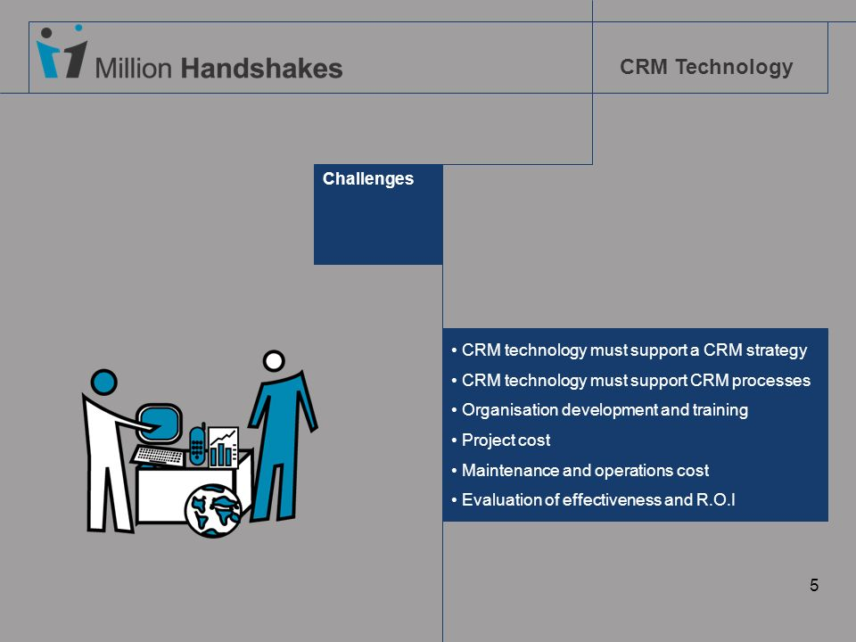 Challenges CRM technology must support a CRM strategy. CRM technology must support CRM processes. Organisation development and training.