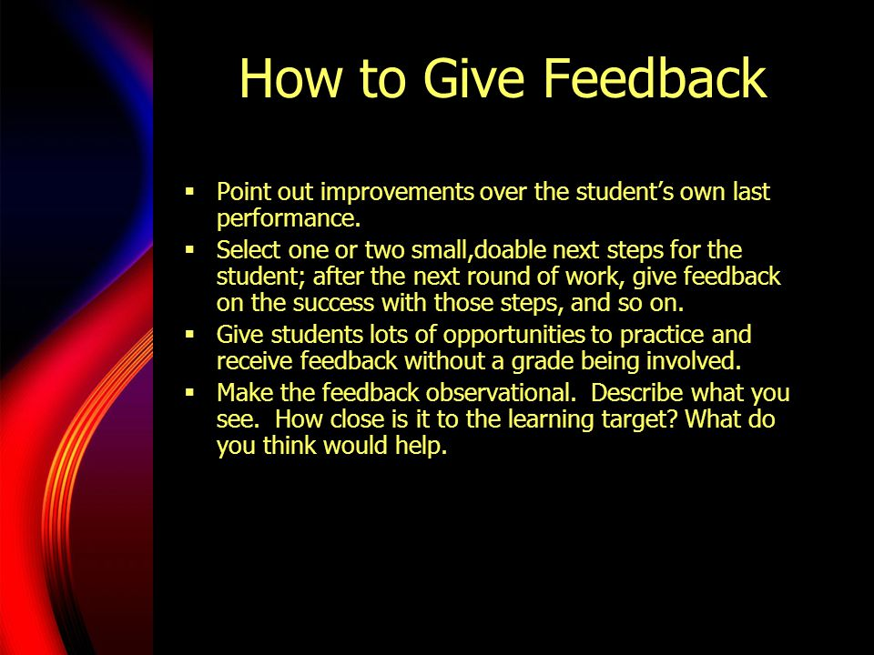 How to Give Feedback Point out improvements over the student's own last performance.