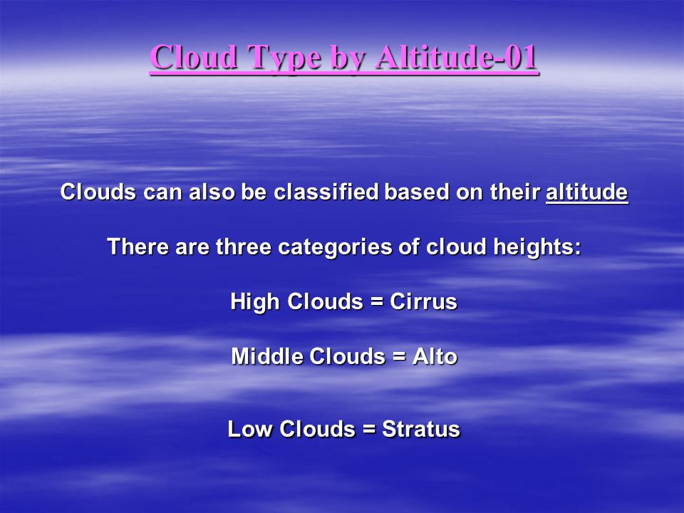 Cloud Type by Altitude-01 Clouds can also be classified based on their altitude There are three categories of cloud heights: High Clouds = Cirrus Middle Clouds = Alto Low Clouds = Stratus