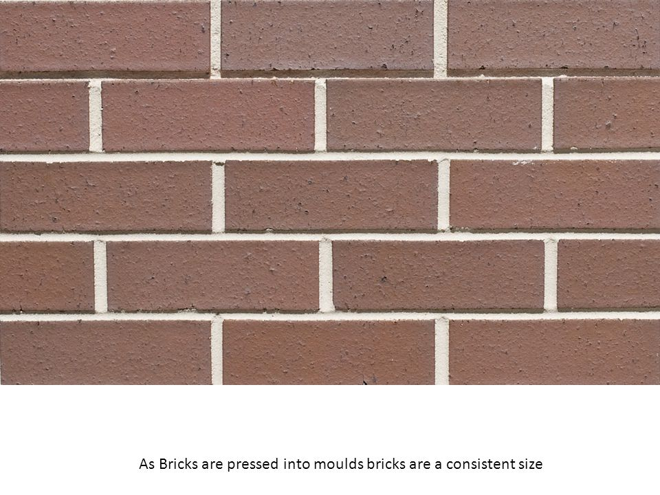 As Bricks are pressed into moulds bricks are a consistent size
