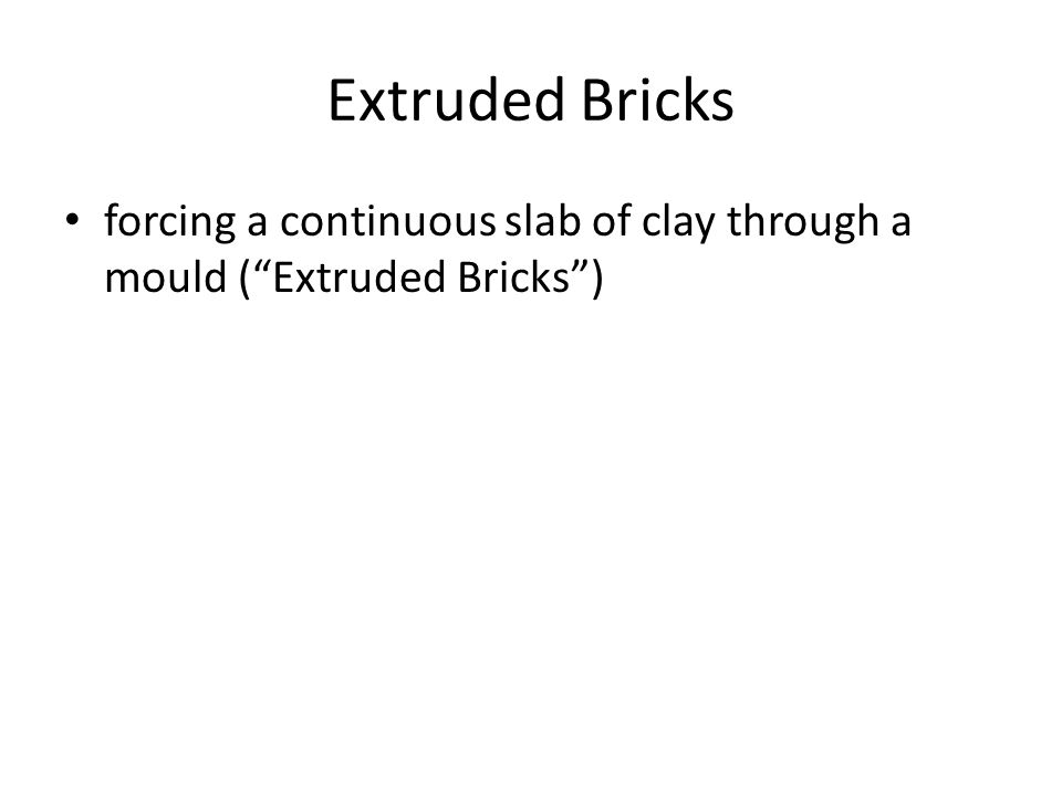 Extruded Bricks forcing a continuous slab of clay through a mould ( Extruded Bricks )
