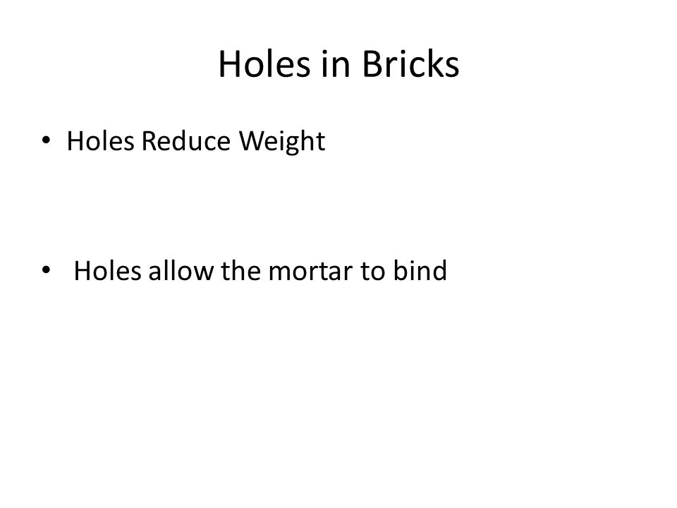 Holes in Bricks Holes Reduce Weight Holes allow the mortar to bind