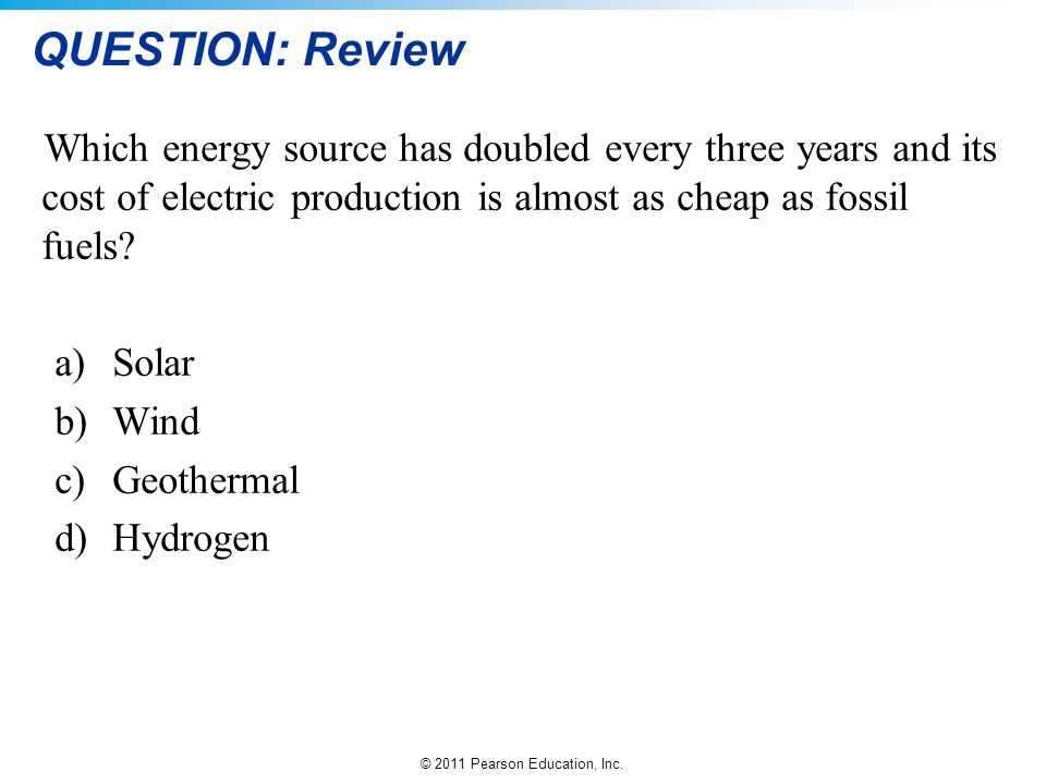QUESTION: Review Which energy source has doubled every three years and its cost of electric production is almost as cheap as fossil fuels