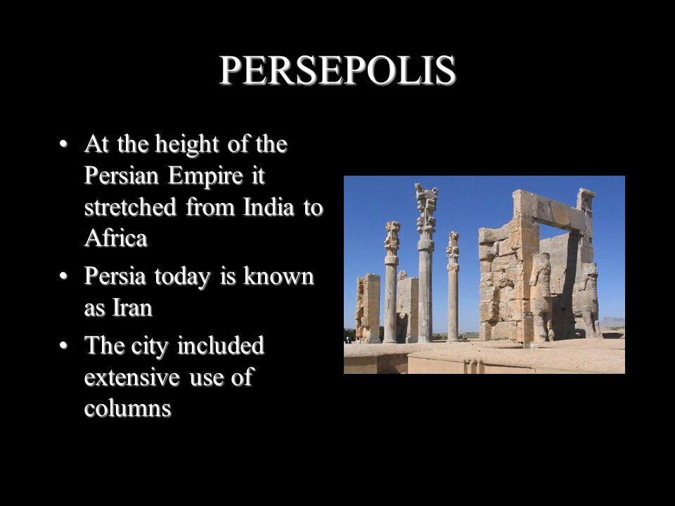 PERSEPOLIS At the height of the Persian Empire it stretched from India to Africa. Persia today is known as Iran.