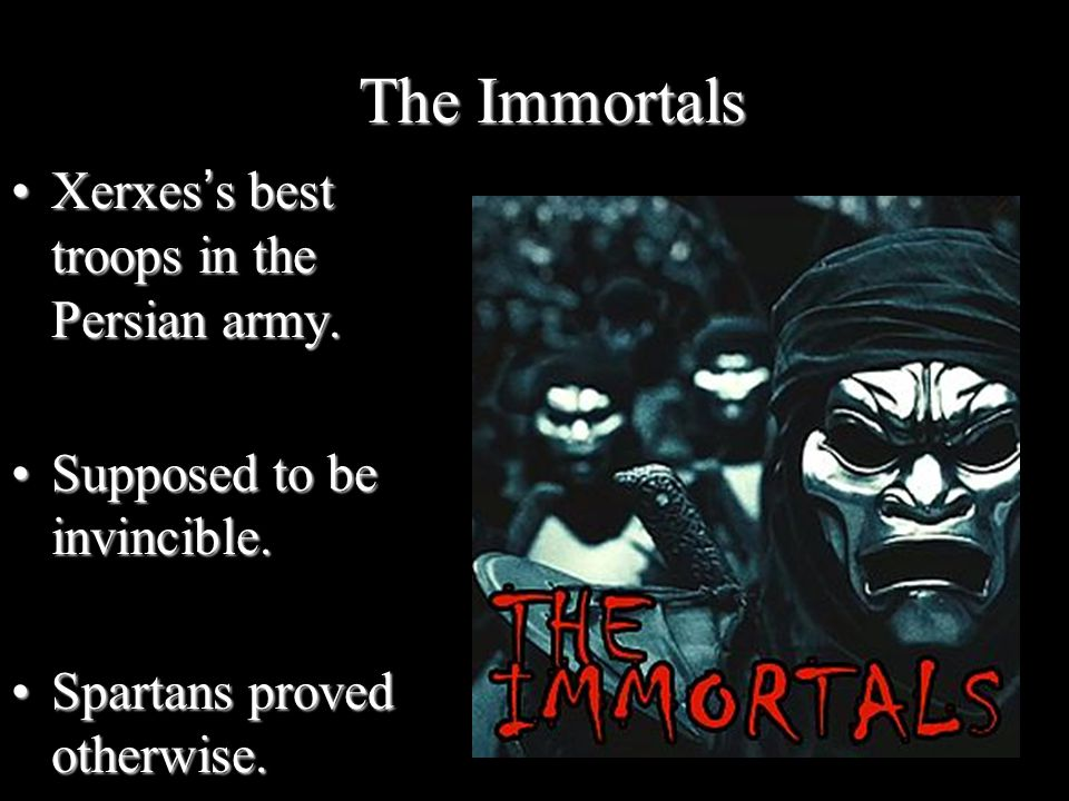 The Immortals Xerxes's best troops in the Persian army.