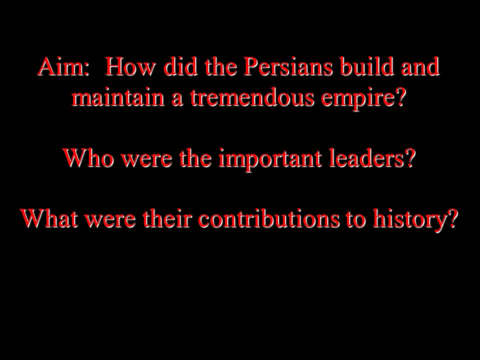 Aim: How did the Persians build and maintain a tremendous empire