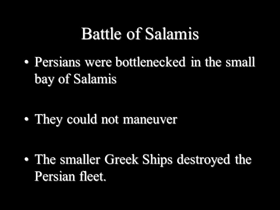 Battle of Salamis Persians were bottlenecked in the small bay of Salamis. They could not maneuver.