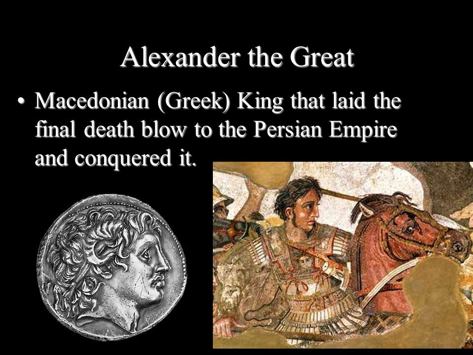 Alexander the Great Macedonian (Greek) King that laid the final death blow to the Persian Empire and conquered it.
