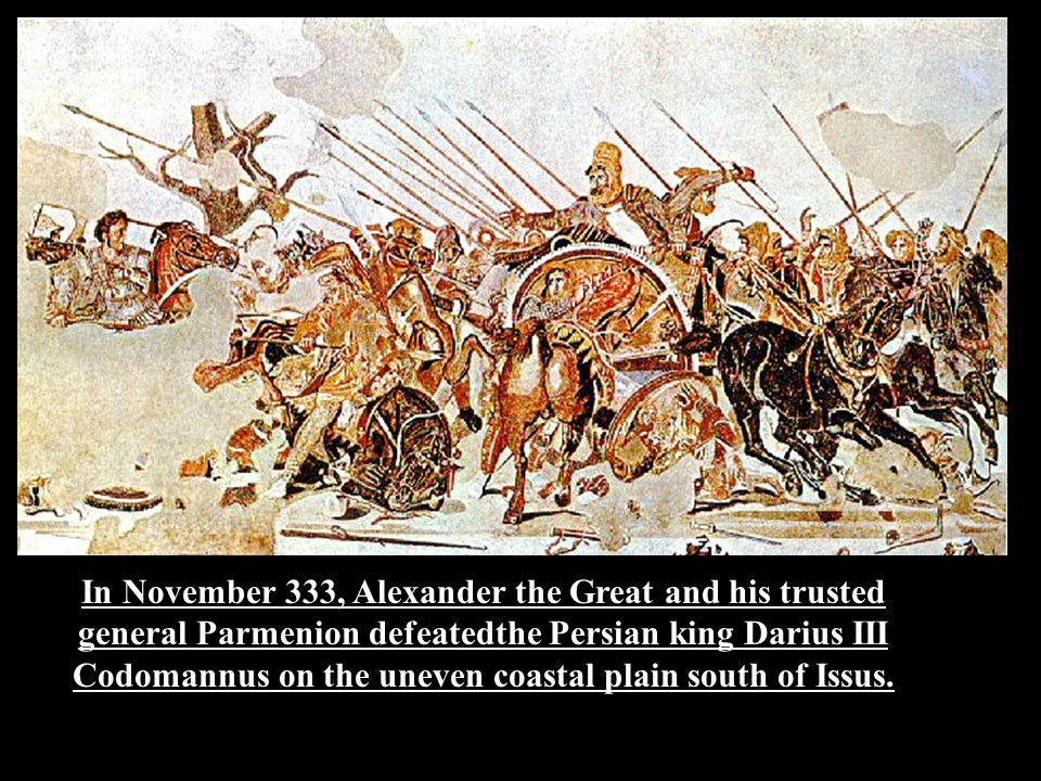 In November 333, Alexander the Great and his trusted general Parmenion defeatedthe Persian king Darius III Codomannus on the uneven coastal plain south of Issus.